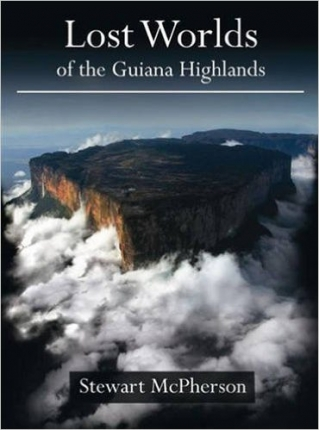 Stewart McPherson Lost Worlds of the Guiana Highlands